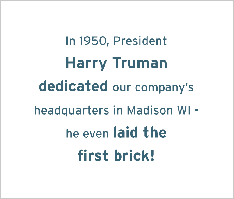 Image with the words: In 1950, President Harry Truman dedicated our company's headquarters in Madison, WI – he even laid the first brick!
